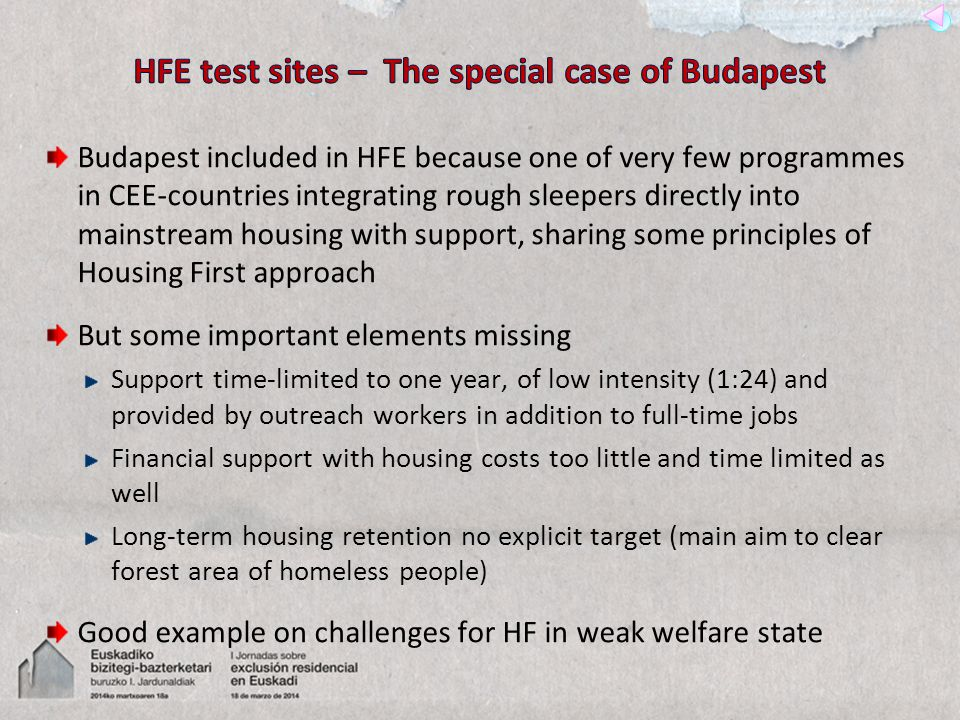 Budapest included in HFE because one of very few programmes in CEE-countries integrating rough sleepers directly into mainstream housing with support, sharing some principles of Housing First approach But some important elements missing Support time-limited to one year, of low intensity (1:24) and provided by outreach workers in addition to full-time jobs Financial support with housing costs too little and time limited as well Long-term housing retention no explicit target (main aim to clear forest area of homeless people) Good example on challenges for HF in weak welfare state