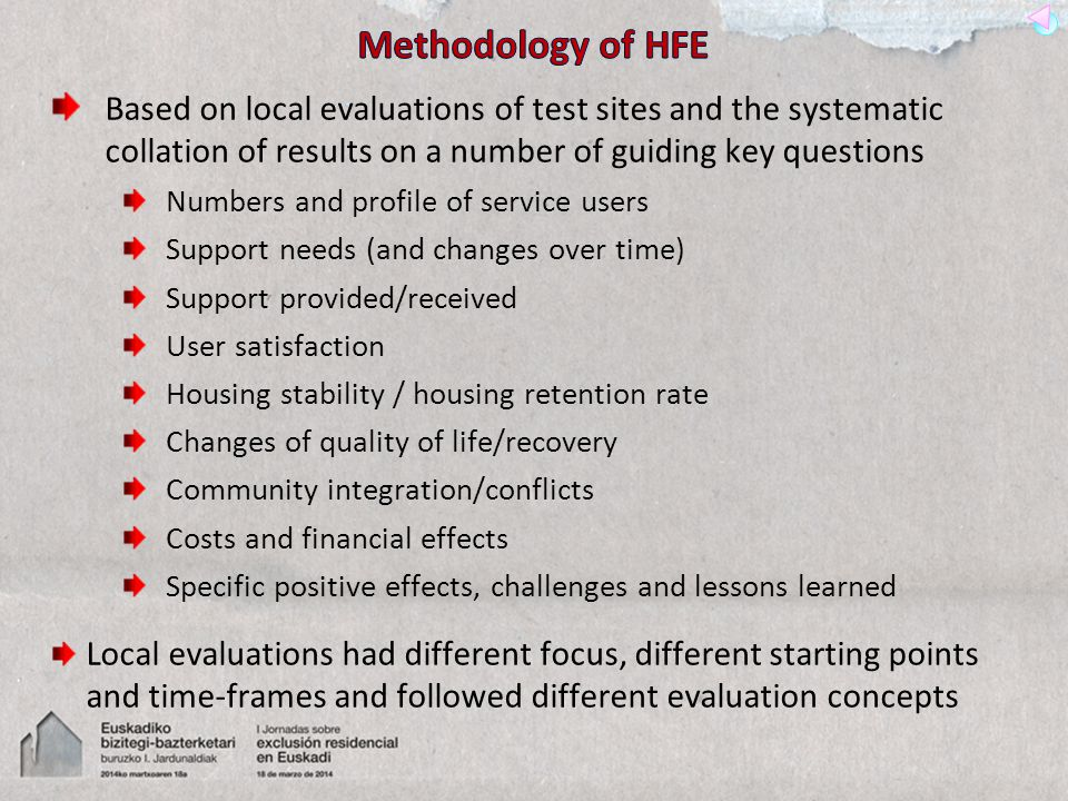 Based on local evaluations of test sites and the systematic collation of results on a number of guiding key questions Numbers and profile of service users Support needs (and changes over time) Support provided/received User satisfaction Housing stability / housing retention rate Changes of quality of life/recovery Community integration/conflicts Costs and financial effects Specific positive effects, challenges and lessons learned Local evaluations had different focus, different starting points and time-frames and followed different evaluation concepts