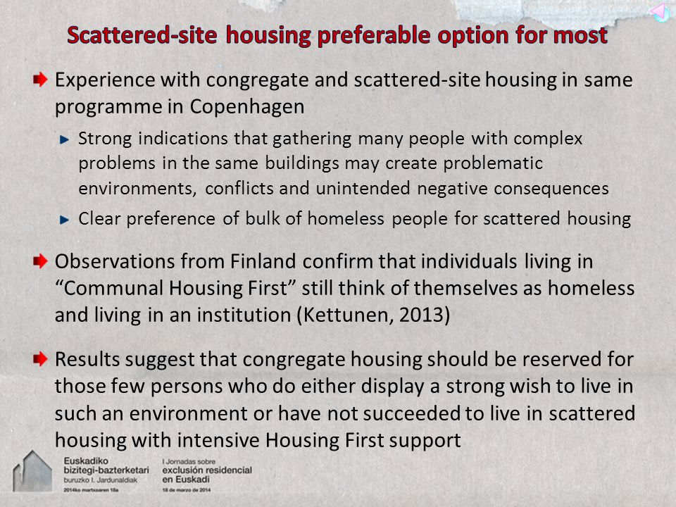 Experience with congregate and scattered-site housing in same programme in Copenhagen Strong indications that gathering many people with complex problems in the same buildings may create problematic environments, conflicts and unintended negative consequences Clear preference of bulk of homeless people for scattered housing Observations from Finland confirm that individuals living in Communal Housing First still think of themselves as homeless and living in an institution (Kettunen, 2013) Results suggest that congregate housing should be reserved for those few persons who do either display a strong wish to live in such an environment or have not succeeded to live in scattered housing with intensive Housing First support