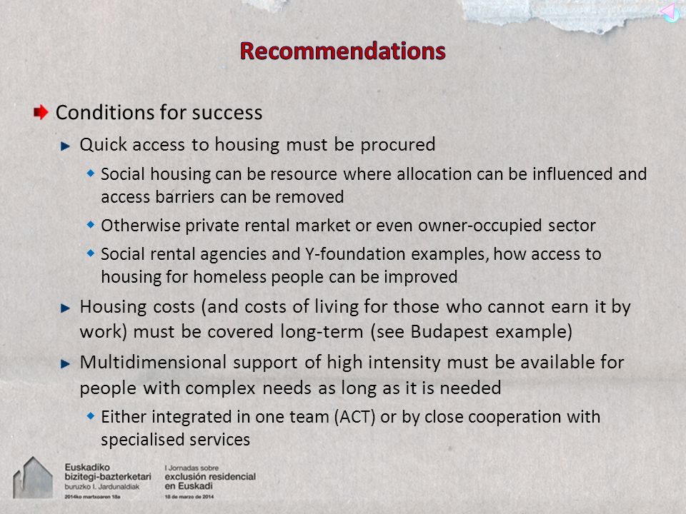 Conditions for success Quick access to housing must be procured Social housing can be resource where allocation can be influenced and access barriers can be removed Otherwise private rental market or even owner-occupied sector Social rental agencies and Y-foundation examples, how access to housing for homeless people can be improved Housing costs (and costs of living for those who cannot earn it by work) must be covered long-term (see Budapest example) Multidimensional support of high intensity must be available for people with complex needs as long as it is needed Either integrated in one team (ACT) or by close cooperation with specialised services