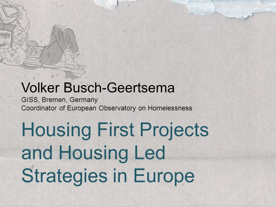 Volker Busch-Geertsema GISS, Bremen, Germany Coordinator of European Observatory on Homelessness Housing First Projects and Housing Led Strategies in Europe