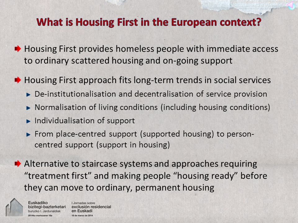 Housing First provides homeless people with immediate access to ordinary scattered housing and on-going support Housing First approach fits long-term trends in social services De-institutionalisation and decentralisation of service provision Normalisation of living conditions (including housing conditions) Individualisation of support From place-centred support (supported housing) to person- centred support (support in housing) Alternative to staircase systems and approaches requiring treatment first and making people housing ready before they can move to ordinary, permanent housing