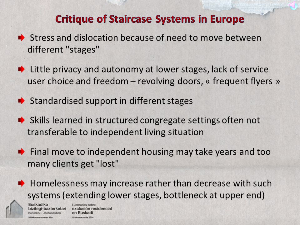 Stress and dislocation because of need to move between different stages Little privacy and autonomy at lower stages, lack of service user choice and freedom – revolving doors, « frequent flyers » Standardised support in different stages Skills learned in structured congregate settings often not transferable to independent living situation Final move to independent housing may take years and too many clients get lost Homelessness may increase rather than decrease with such systems (extending lower stages, bottleneck at upper end)
