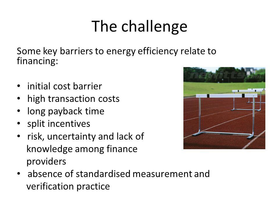 The challenge Some key barriers to energy efficiency relate to financing: initial cost barrier high transaction costs long payback time split incentives risk, uncertainty and lack of knowledge among finance providers absence of standardised measurement and verification practice