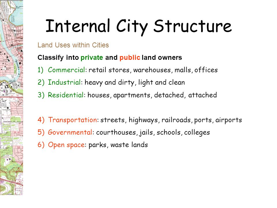 Internal City Structure Land Uses within Cities Classify into private and public land owners 1)Commercial: retail stores, warehouses, malls, offices 2)Industrial: heavy and dirty, light and clean 3)Residential: houses, apartments, detached, attached 4)Transportation: streets, highways, railroads, ports, airports 5)Governmental: courthouses, jails, schools, colleges 6)Open space: parks, waste lands