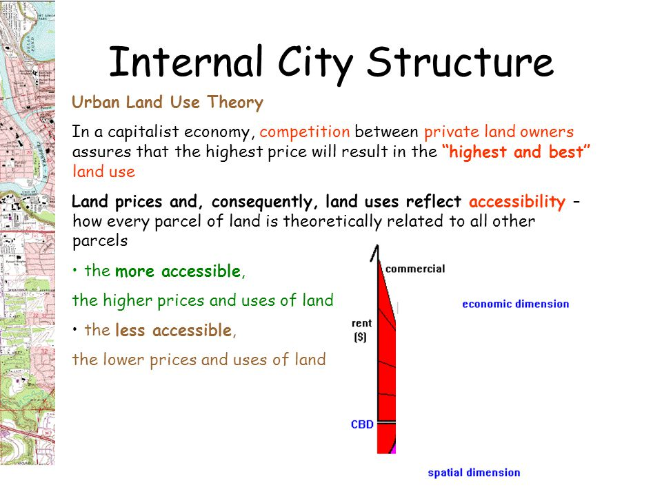 Internal City Structure Urban Land Use Theory In a capitalist economy, competition between private land owners assures that the highest price will result in the highest and best land use Land prices and, consequently, land uses reflect accessibility – how every parcel of land is theoretically related to all other parcels the more accessible, the higher prices and uses of land the less accessible, the lower prices and uses of land