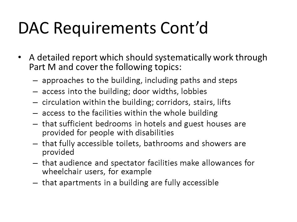 DAC Requirements Contd A detailed report which should systematically work through Part M and cover the following topics: – approaches to the building, including paths and steps – access into the building; door widths, lobbies – circulation within the building; corridors, stairs, lifts – access to the facilities within the whole building – that sufficient bedrooms in hotels and guest houses are provided for people with disabilities – that fully accessible toilets, bathrooms and showers are provided – that audience and spectator facilities make allowances for wheelchair users, for example – that apartments in a building are fully accessible