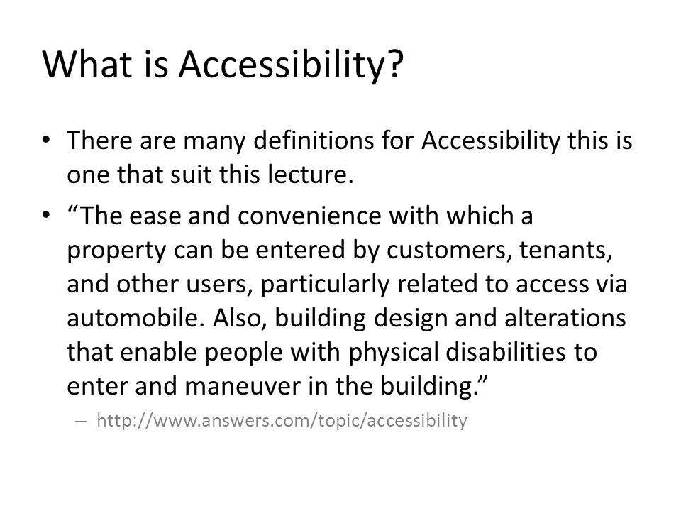 What is Accessibility? There are many definitions for Accessibility this is one that suit this lecture. The ease and convenience with which a property