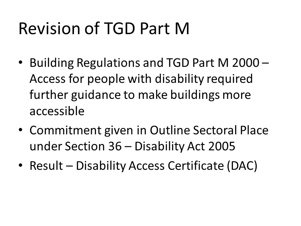 People and Organizations Involved in Review of TGD Part M People with disability Architects, Developers, Quantity Surveyors National Disability Authority Irish Wheelchair Association National Council for the Blind Irish Council for Social Housing RIAI - National Rehabilitation Board