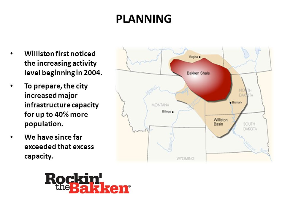 PLANNING Williston first noticed the increasing activity level beginning in 2004. To prepare, the city increased major infrastructure capacity for up