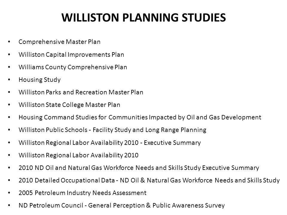 WILLISTON PLANNING STUDIES Comprehensive Master Plan Williston Capital Improvements Plan Williams County Comprehensive Plan Housing Study Williston Parks and Recreation Master Plan Williston State College Master Plan Housing Command Studies for Communities Impacted by Oil and Gas Development Williston Public Schools - Facility Study and Long Range Planning Williston Regional Labor Availability 2010 - Executive Summary Williston Regional Labor Availability 2010 2010 ND Oil and Natural Gas Workforce Needs and Skills Study Executive Summary 2010 Detailed Occupational Data - ND Oil & Natural Gas Workforce Needs and Skills Study 2005 Petroleum Industry Needs Assessment ND Petroleum Council - General Perception & Public Awareness Survey