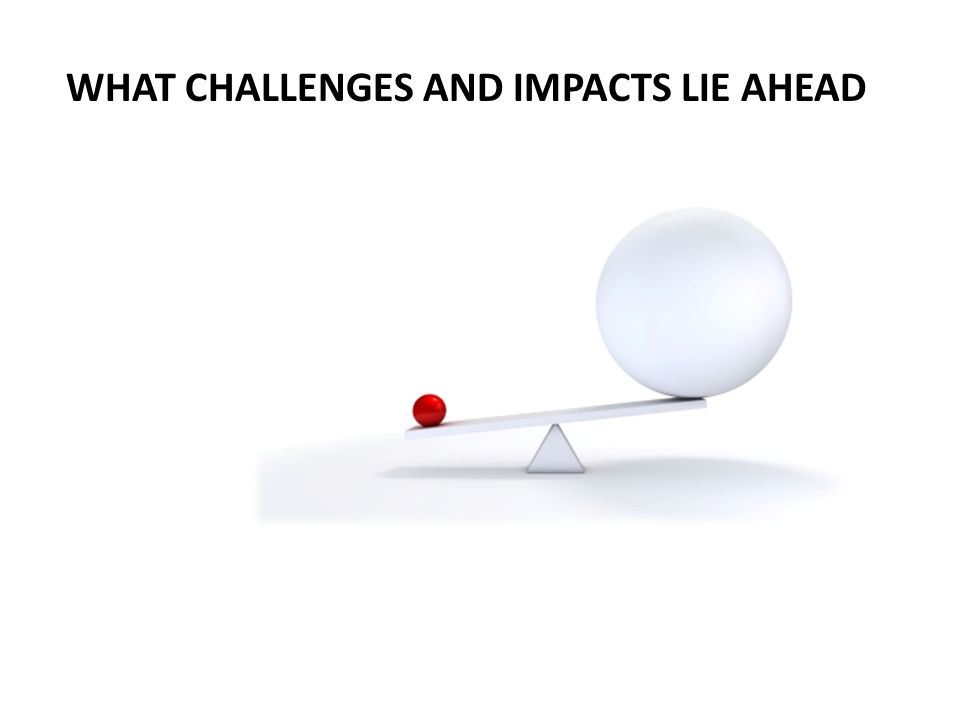 WHAT CHALLENGES AND IMPACTS LIE AHEAD