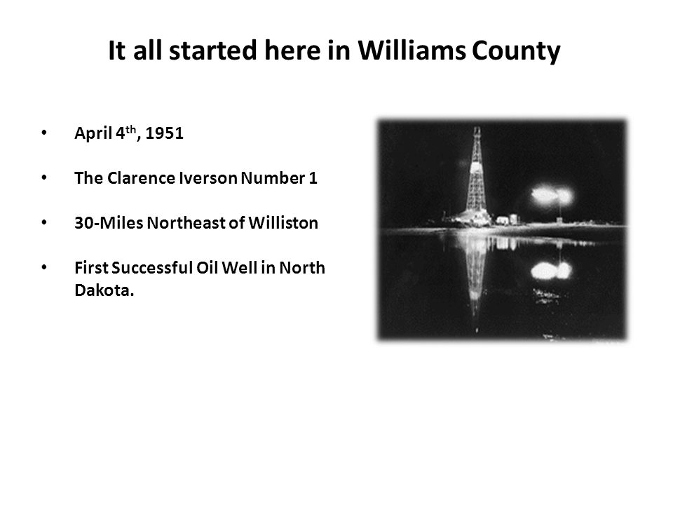 It all started here in Williams County April 4 th, 1951 The Clarence Iverson Number 1 30-Miles Northeast of Williston First Successful Oil Well in Nor