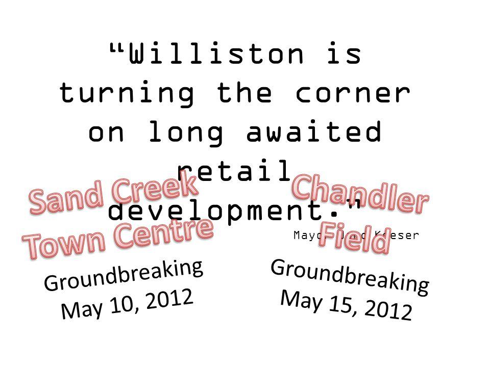 Williston is turning the corner on long awaited retail development. Mayor Ward Koeser Groundbreaking May 10, 2012 Groundbreaking May 15, 2012