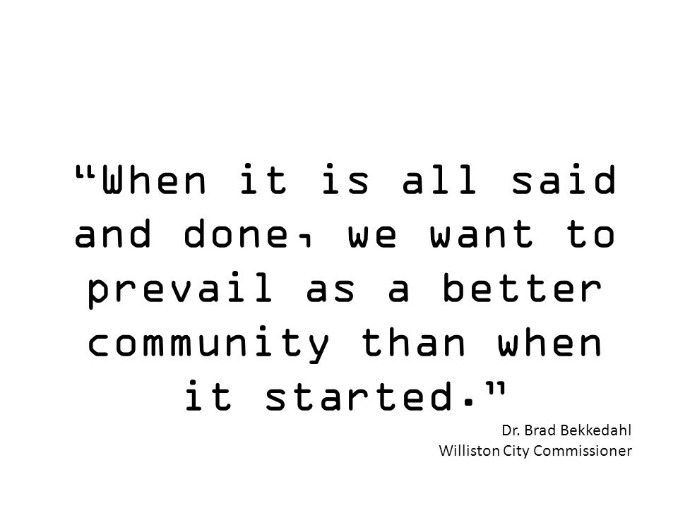 When it is all said and done, we want to prevail as a better community than when it started. Dr. Brad Bekkedahl Williston City Commissioner