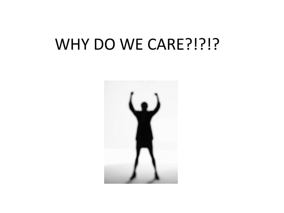 WHY DO WE CARE ! !