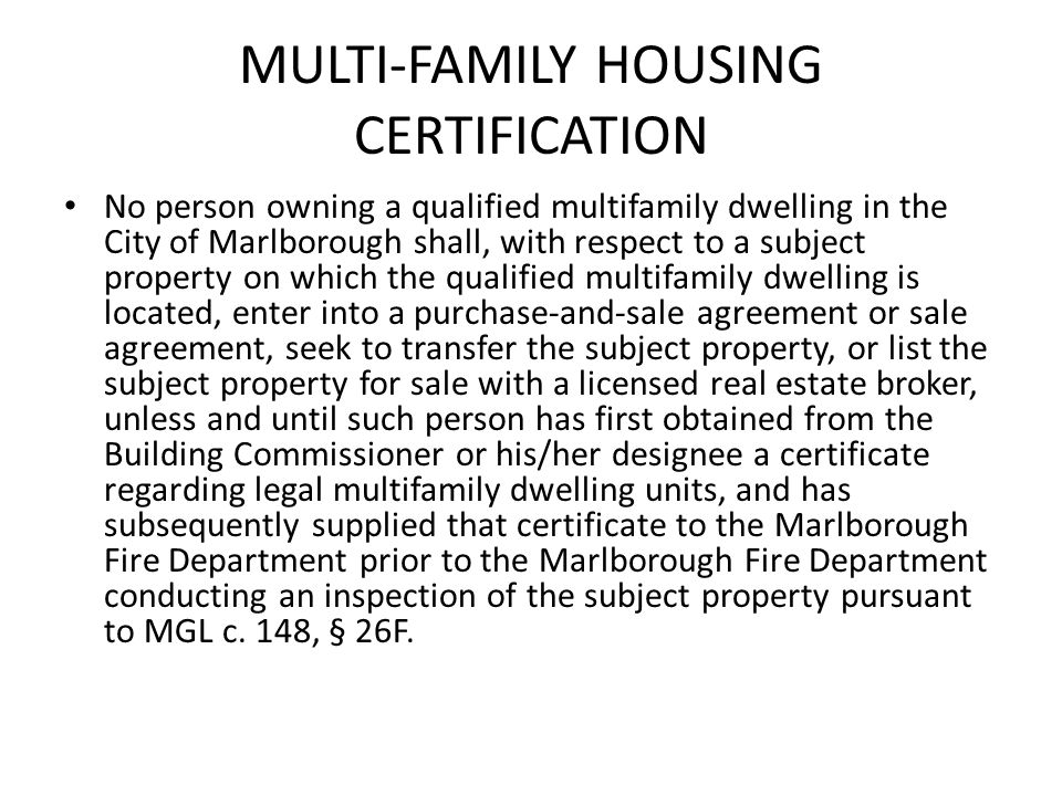 MULTI-FAMILY HOUSING CERTIFICATION No person owning a qualified multifamily dwelling in the City of Marlborough shall, with respect to a subject property on which the qualified multifamily dwelling is located, enter into a purchase-and-sale agreement or sale agreement, seek to transfer the subject property, or list the subject property for sale with a licensed real estate broker, unless and until such person has first obtained from the Building Commissioner or his/her designee a certificate regarding legal multifamily dwelling units, and has subsequently supplied that certificate to the Marlborough Fire Department prior to the Marlborough Fire Department conducting an inspection of the subject property pursuant to MGL c.
