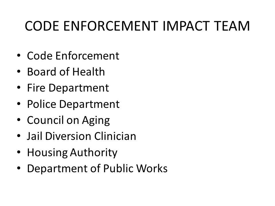 CODE ENFORCEMENT IMPACT TEAM Code Enforcement Board of Health Fire Department Police Department Council on Aging Jail Diversion Clinician Housing Authority Department of Public Works