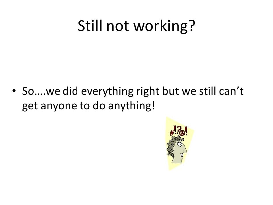 Still not working? So….we did everything right but we still cant get anyone to do anything!