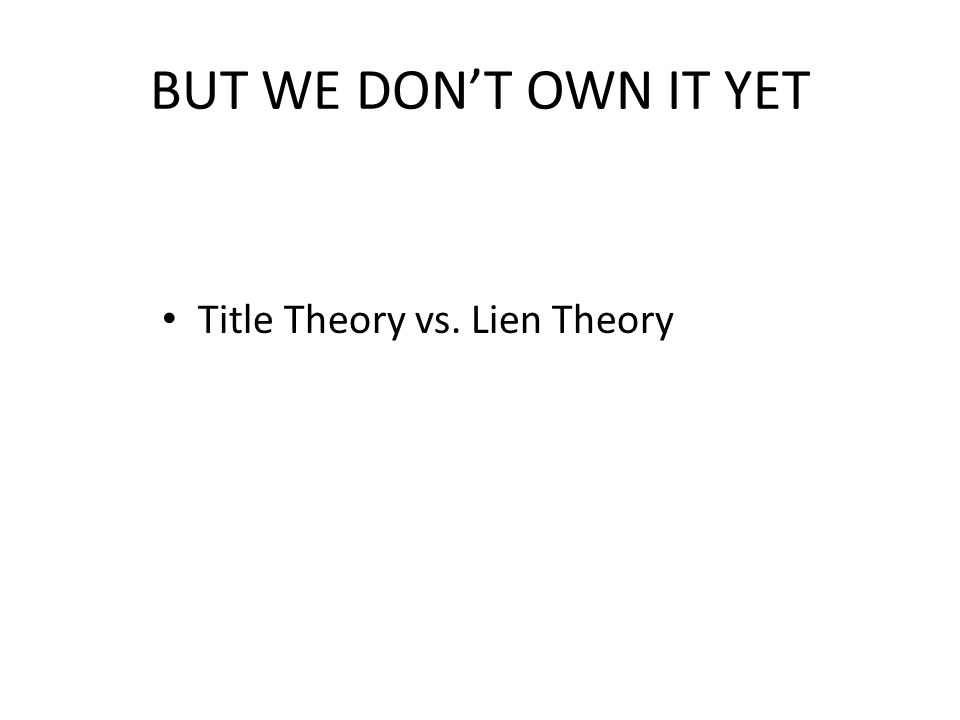 BUT WE DONT OWN IT YET Title Theory vs. Lien Theory