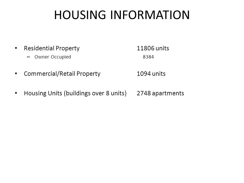 HOUSING INFORMATION Residential Property11806 units – Owner Occupied 8384 Commercial/Retail Property1094 units Housing Units (buildings over 8 units)2748 apartments