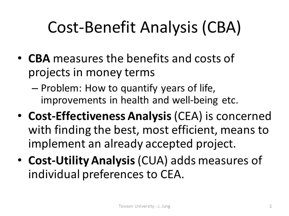 Cost-Benefit Analysis (CBA) CBA measures the benefits and costs of projects in money terms – Problem: How to quantify years of life, improvements in h
