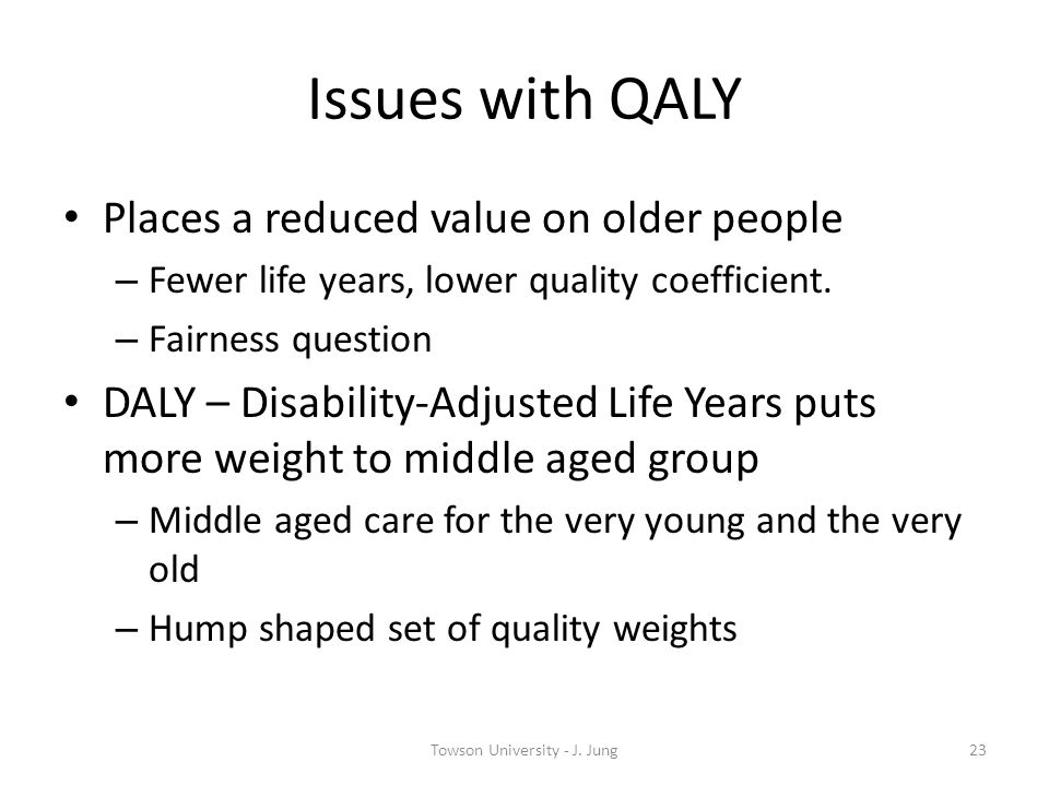Issues with QALY Places a reduced value on older people – Fewer life years, lower quality coefficient. – Fairness question DALY – Disability-Adjusted