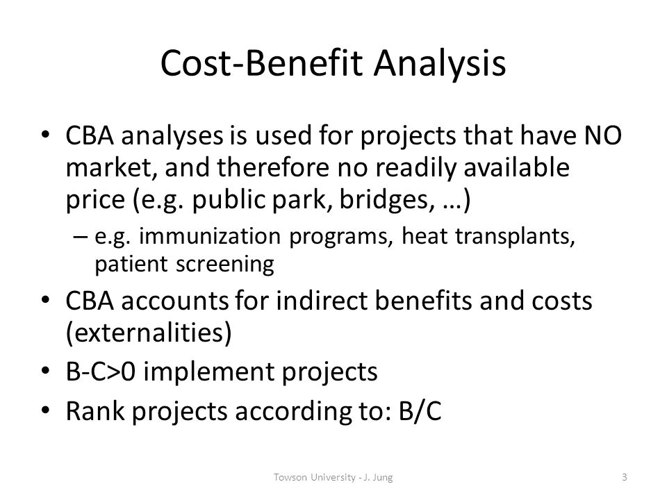 Cost-Benefit Analysis CBA analyses is used for projects that have NO market, and therefore no readily available price (e.g. public park, bridges, …) –