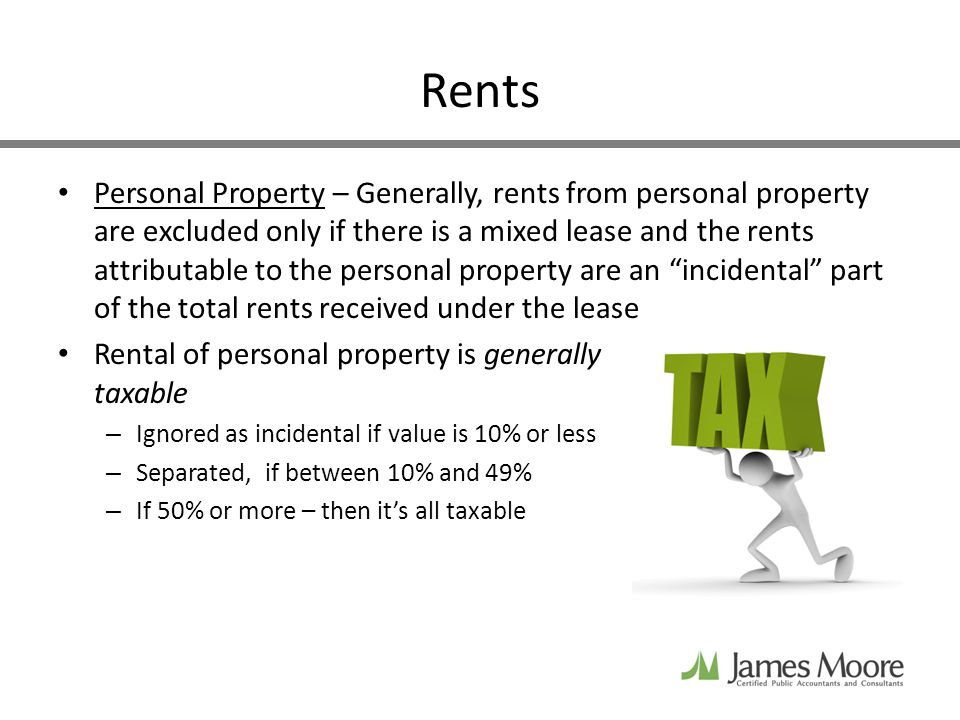 Rents Personal Property – Generally, rents from personal property are excluded only if there is a mixed lease and the rents attributable to the personal property are an incidental part of the total rents received under the lease Rental of personal property is generally taxable – Ignored as incidental if value is 10% or less – Separated, if between 10% and 49% – If 50% or more – then its all taxable