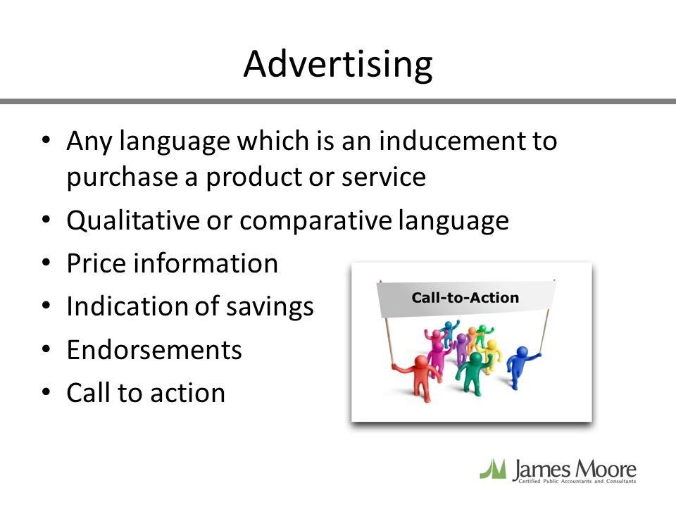Advertising Any language which is an inducement to purchase a product or service Qualitative or comparative language Price information Indication of savings Endorsements Call to action
