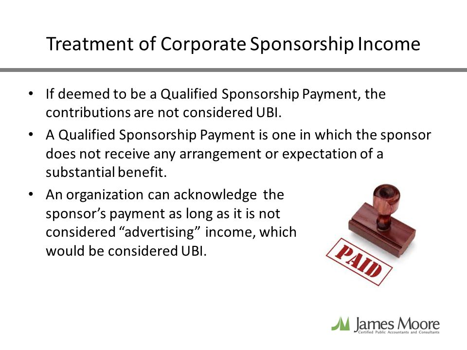 Treatment of Corporate Sponsorship Income If deemed to be a Qualified Sponsorship Payment, the contributions are not considered UBI.