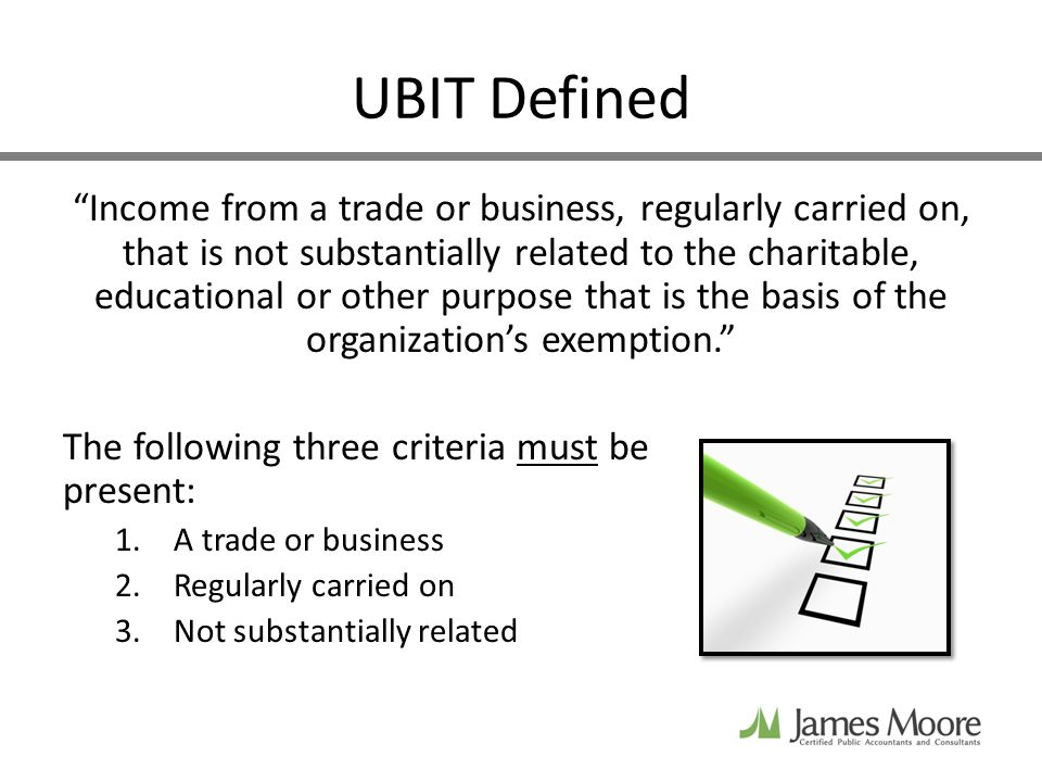 UBIT Defined Income from a trade or business, regularly carried on, that is not substantially related to the charitable, educational or other purpose that is the basis of the organizations exemption.