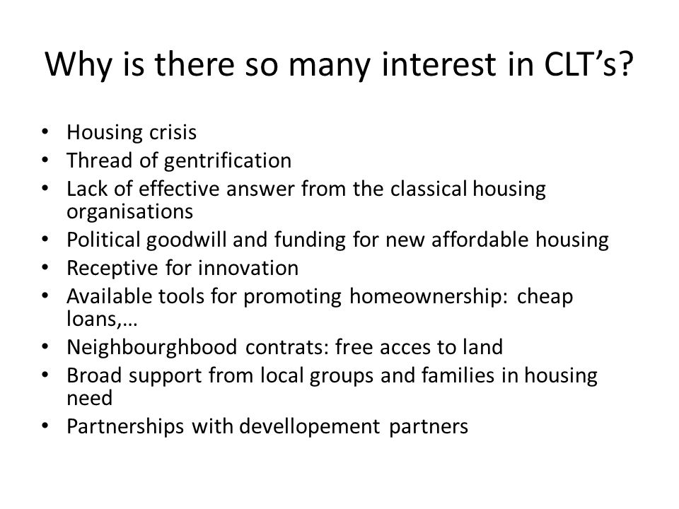 Why is there so many interest in CLTs? Housing crisis Thread of gentrification Lack of effective answer from the classical housing organisations Polit