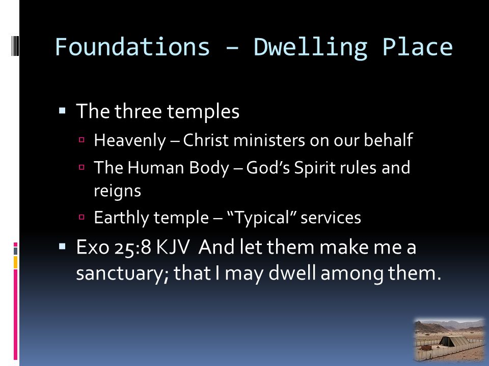 Foundations – Dwelling Place The three temples Heavenly – Christ ministers on our behalf The Human Body – Gods Spirit rules and reigns Earthly temple – Typical services Exo 25:8 KJV And let them make me a sanctuary; that I may dwell among them.
