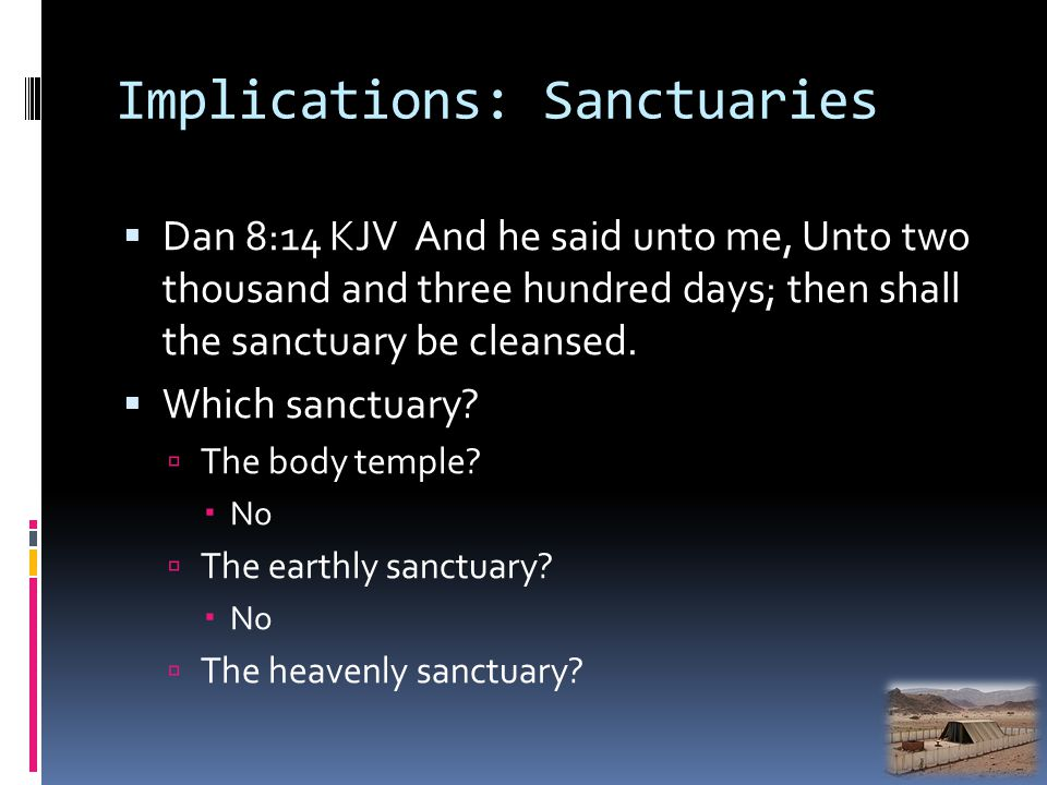 Implications: Sanctuaries Dan 8:14 KJV And he said unto me, Unto two thousand and three hundred days; then shall the sanctuary be cleansed. Which sanc