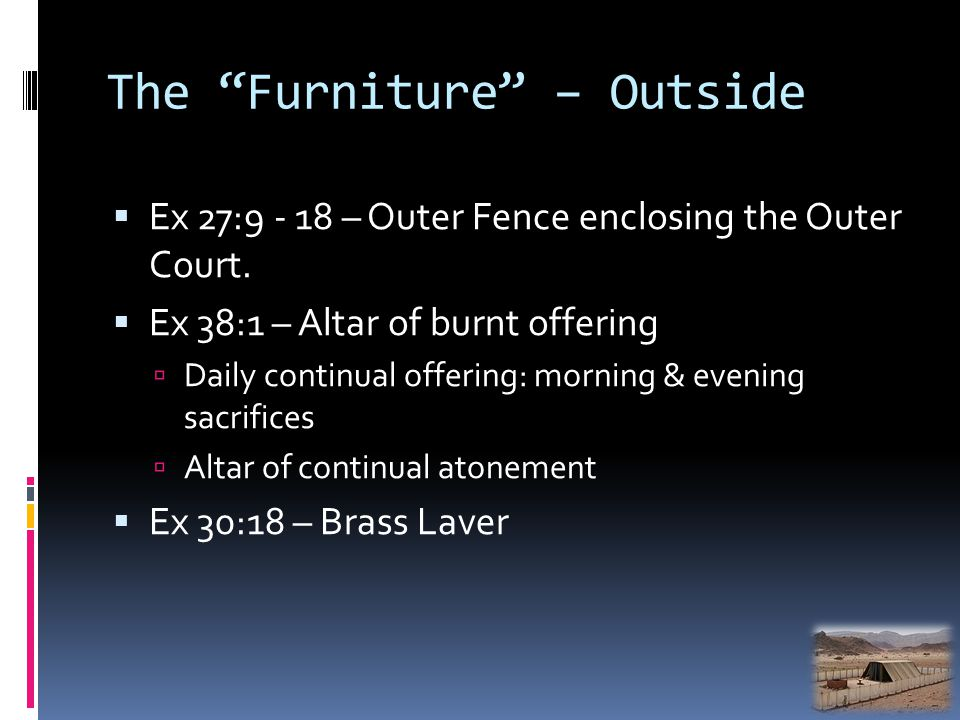 The Furniture – Outside Ex 27:9 - 18 – Outer Fence enclosing the Outer Court. Ex 38:1 – Altar of burnt offering Daily continual offering: morning & ev