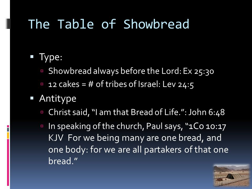 The Table of Showbread Type: Showbread always before the Lord: Ex 25:30 12 cakes = # of tribes of Israel: Lev 24:5 Antitype Christ said, I am that Bread of Life.: John 6:48 In speaking of the church, Paul says, 1Co 10:17 KJV For we being many are one bread, and one body: for we are all partakers of that one bread.