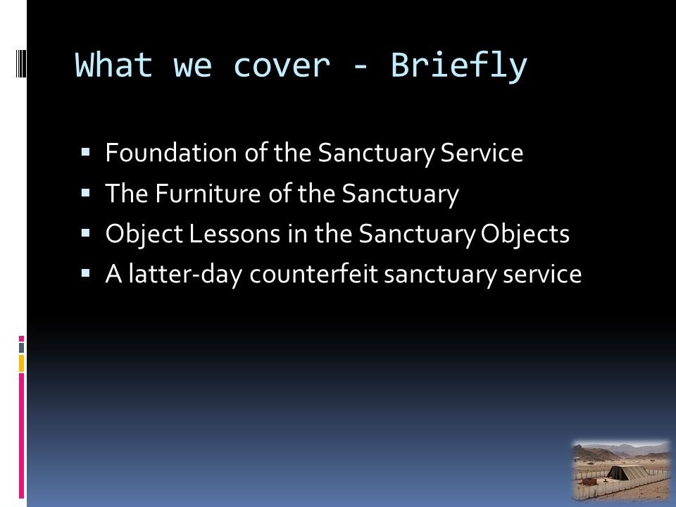 What we cover - Briefly Foundation of the Sanctuary Service The Furniture of the Sanctuary Object Lessons in the Sanctuary Objects A latter-day counterfeit sanctuary service