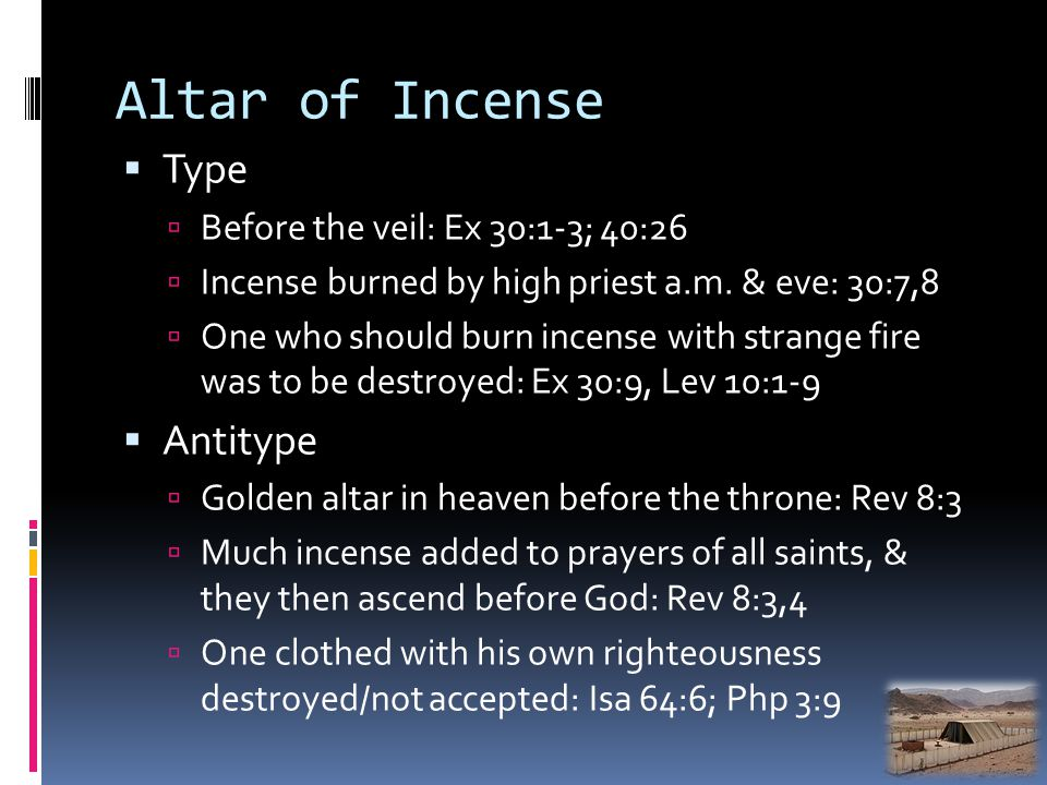 Altar of Incense Type Before the veil: Ex 30:1-3; 40:26 Incense burned by high priest a.m.