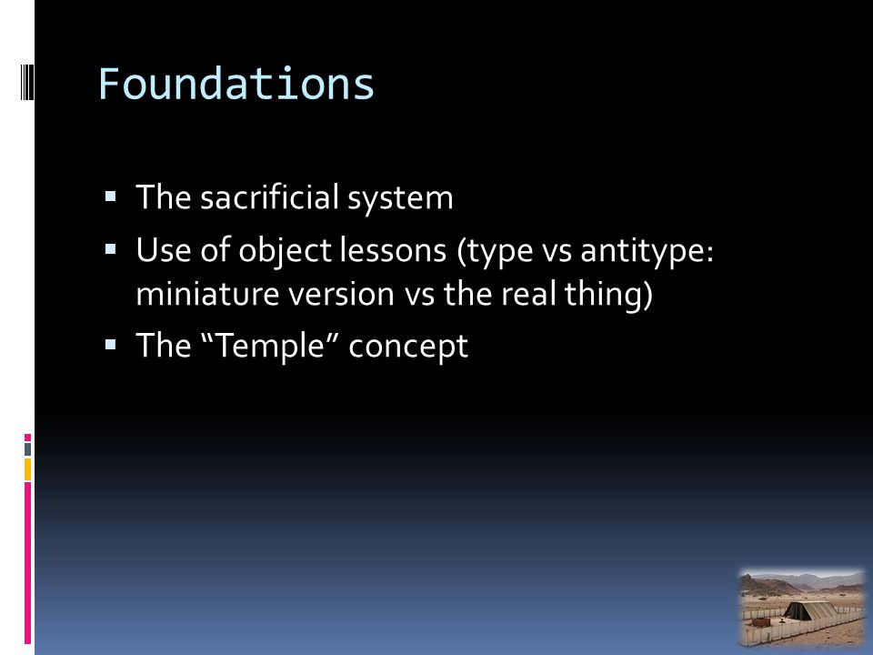 Foundations The sacrificial system Use of object lessons (type vs antitype: miniature version vs the real thing) The Temple concept