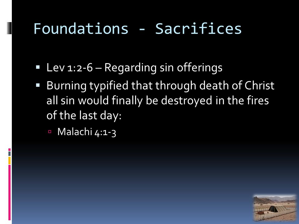 Foundations - Sacrifices Lev 1:2-6 – Regarding sin offerings Burning typified that through death of Christ all sin would finally be destroyed in the f