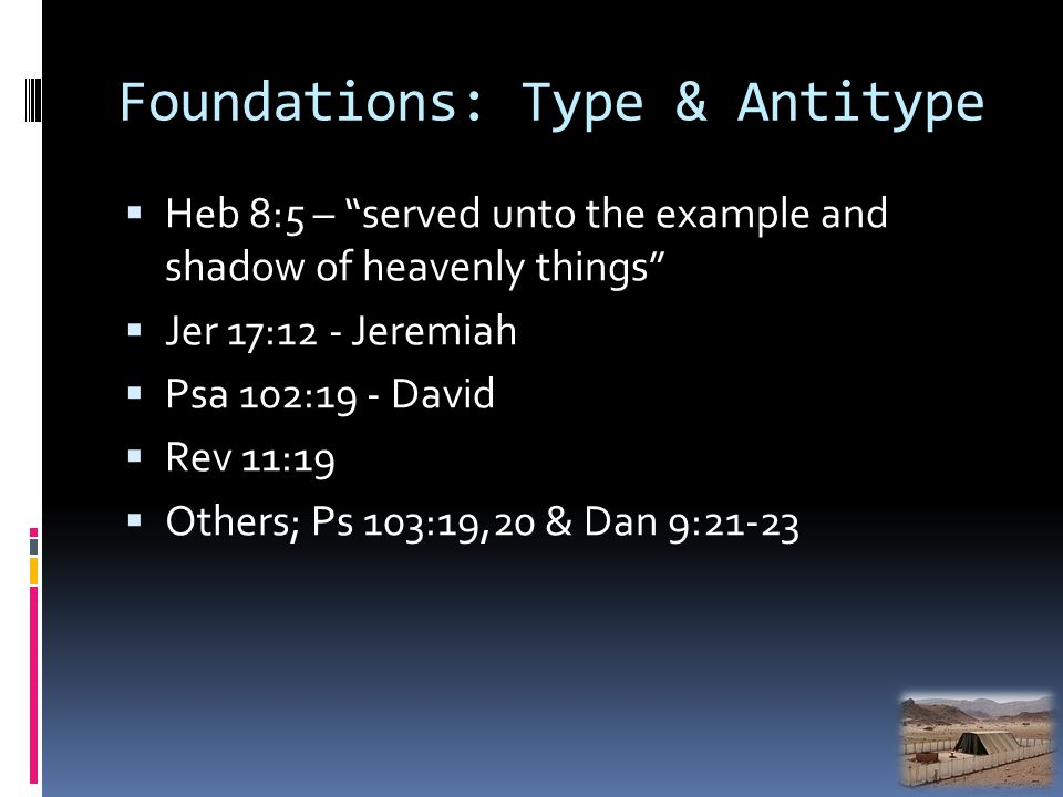 Foundations: Type & Antitype Heb 8:5 – served unto the example and shadow of heavenly things Jer 17:12 - Jeremiah Psa 102:19 - David Rev 11:19 Others; Ps 103:19,20 & Dan 9:21-23