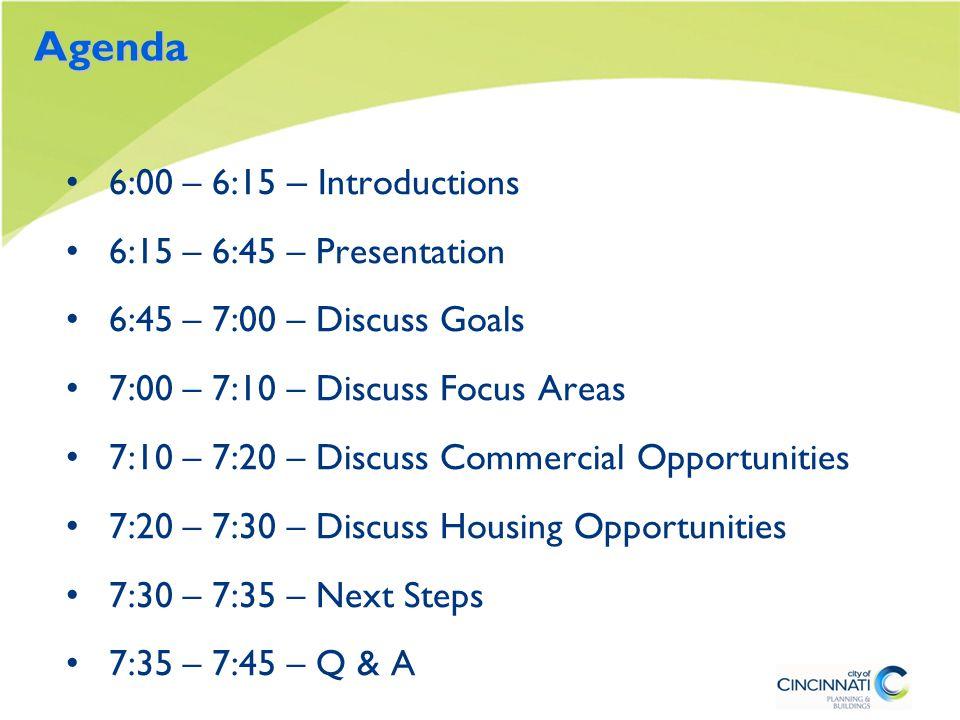 Agenda 6:00 – 6:15 – Introductions 6:15 – 6:45 – Presentation 6:45 – 7:00 – Discuss Goals 7:00 – 7:10 – Discuss Focus Areas 7:10 – 7:20 – Discuss Commercial Opportunities 7:20 – 7:30 – Discuss Housing Opportunities 7:30 – 7:35 – Next Steps 7:35 – 7:45 – Q & A