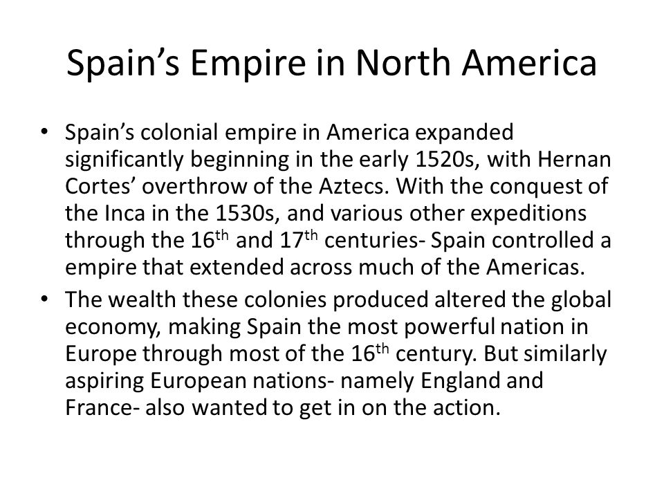 Spains Empire in North America Spains colonial empire in America expanded significantly beginning in the early 1520s, with Hernan Cortes overthrow of