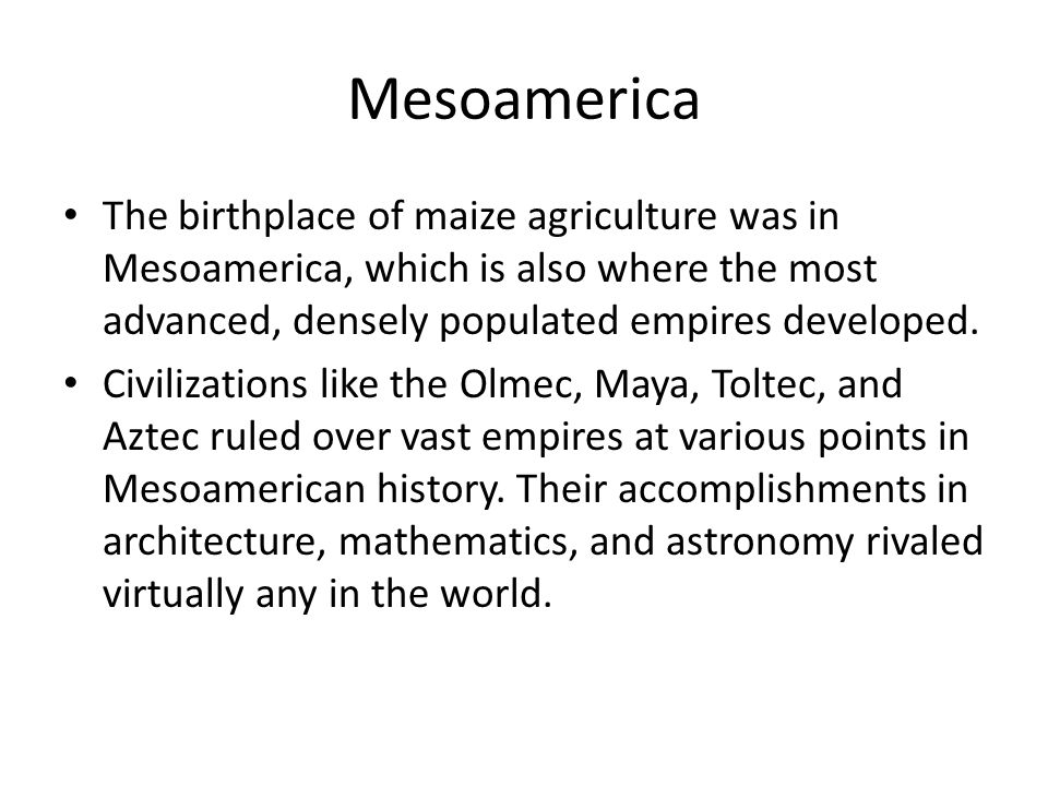 Mesoamerica The birthplace of maize agriculture was in Mesoamerica, which is also where the most advanced, densely populated empires developed. Civili