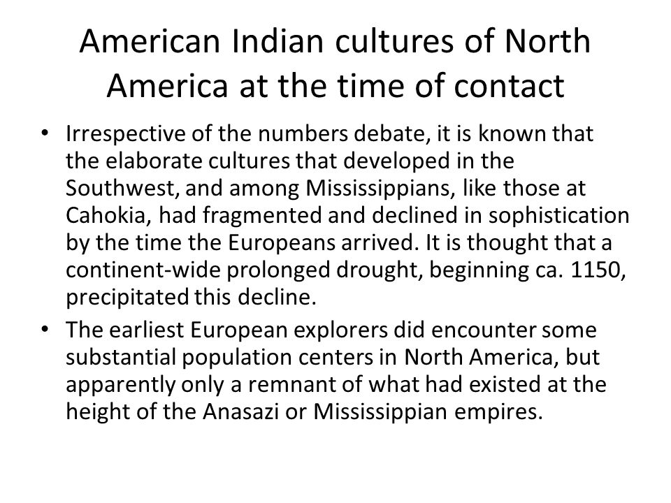 American Indian cultures of North America at the time of contact Although there were no empires in North America comparable to those in Mesoamerica, hundreds of distinct cultures inhabited every corner of what would become the United States and Canada.