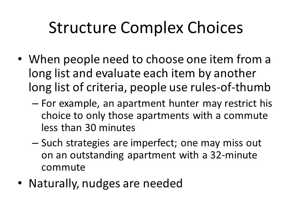 Structure Complex Choices When people need to choose one item from a long list and evaluate each item by another long list of criteria, people use rul