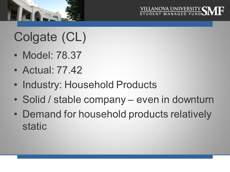 Model: 78.37 Actual: 77.42 Industry: Household Products Solid / stable company – even in downturn Demand for household products relatively static Colg