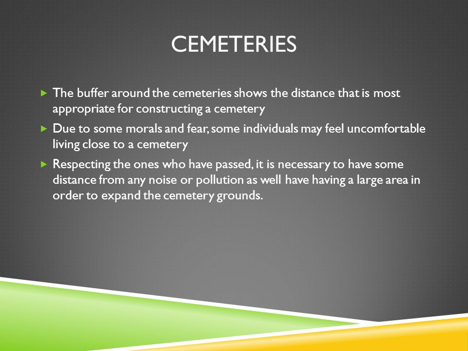 CEMETERIES The buffer around the cemeteries shows the distance that is most appropriate for constructing a cemetery Due to some morals and fear, some
