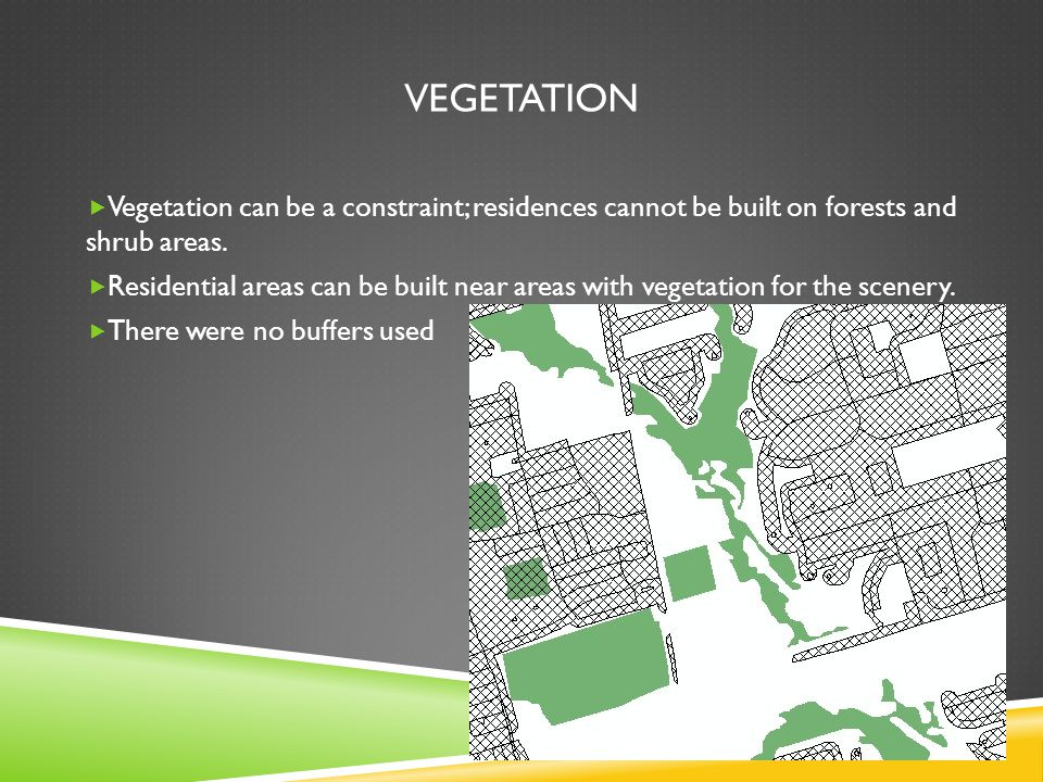 VEGETATION Vegetation can be a constraint; residences cannot be built on forests and shrub areas.